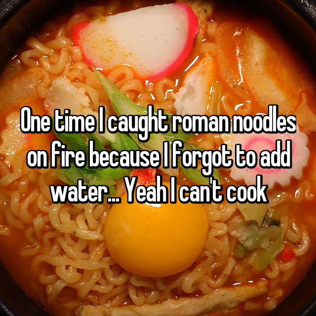 One time I caught roman noodles on fire because I forgot to add water... Yeah I can't cook 💁