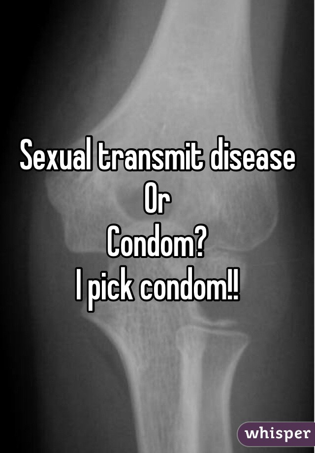 Sexual transmit disease Or  Condom?   I pick condom!!