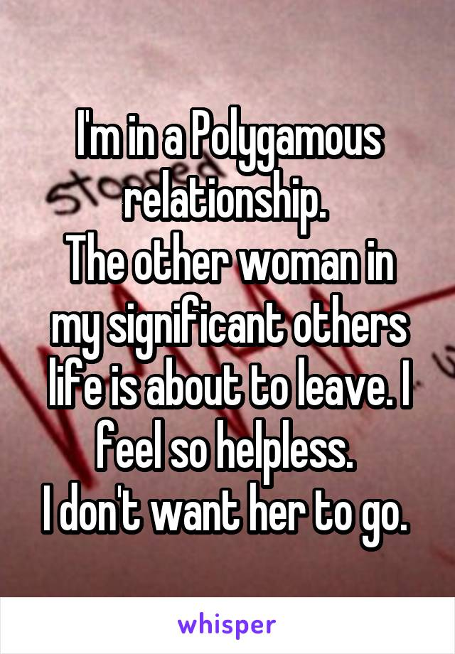 I'm in a Polygamous relationship.  The other woman in my significant others life is about to leave. I feel so helpless.  I don't want her to go.