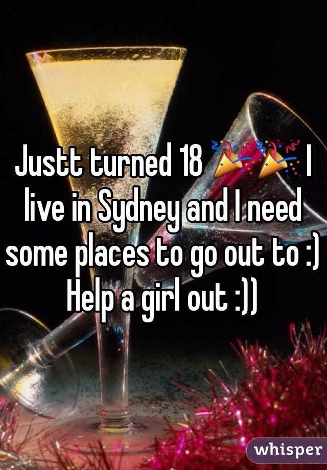 Justt turned 18 🎉🎉 I live in Sydney and I need some places to go out to :)  Help a girl out :))