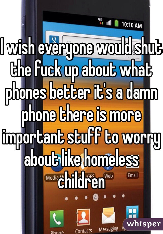 I wish everyone would shut the fuck up about what phones better it's a damn phone there is more important stuff to worry about like homeless children