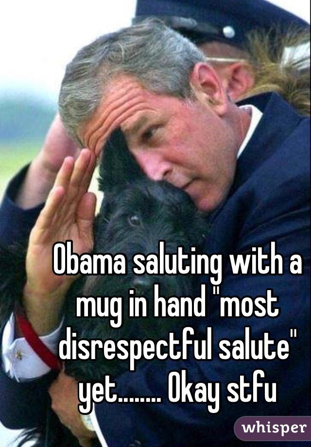 "Obama saluting with a mug in hand ""most disrespectful salute"" yet........ Okay stfu"