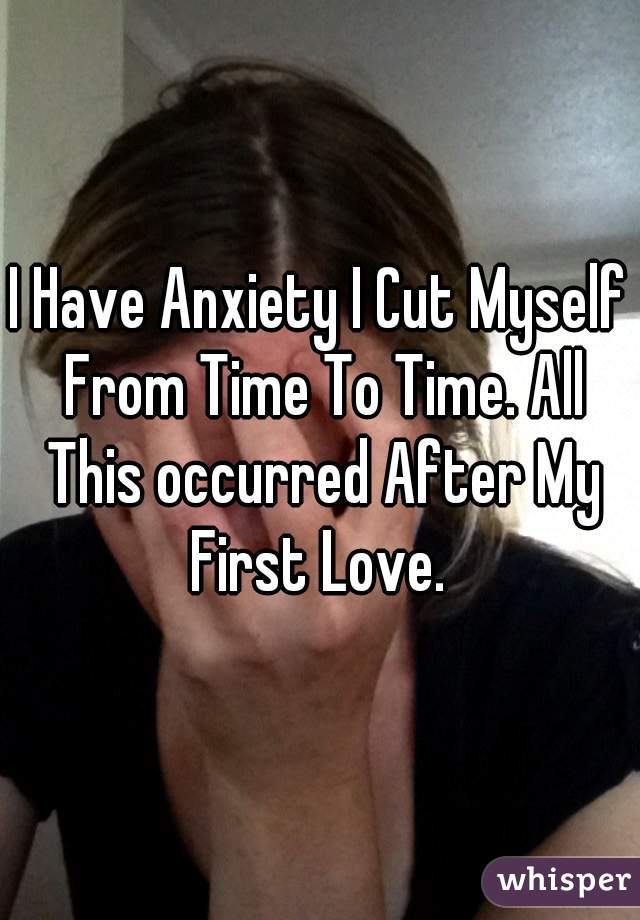 I Have Anxiety I Cut Myself From Time To Time. All This occurred After My First Love.