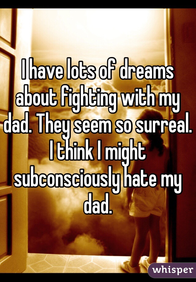 I have lots of dreams about fighting with my dad. They seem so surreal. I think I might subconsciously hate my dad.