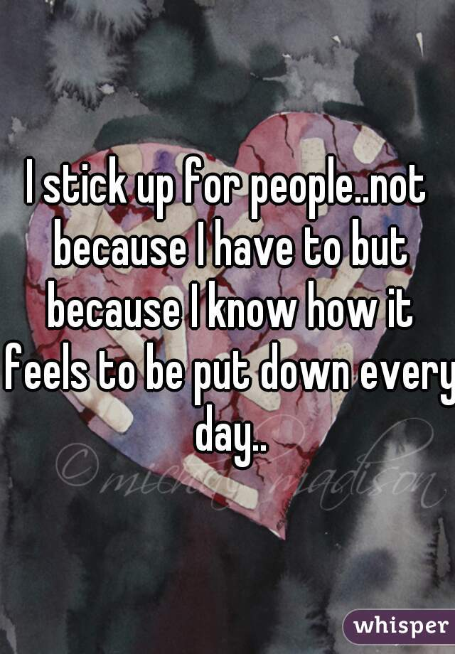 I stick up for people..not because I have to but because I know how it feels to be put down every day..