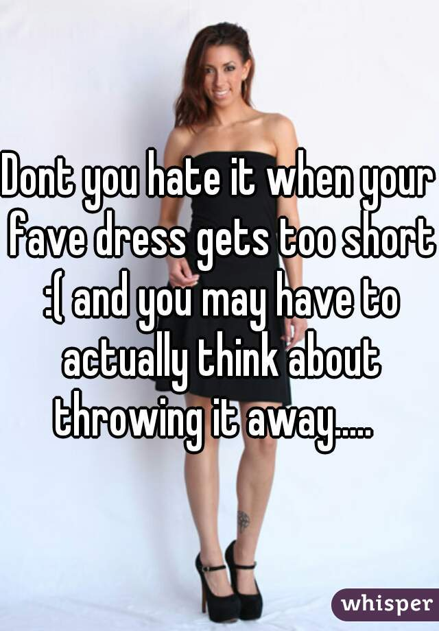 Dont you hate it when your fave dress gets too short :( and you may have to actually think about throwing it away.....
