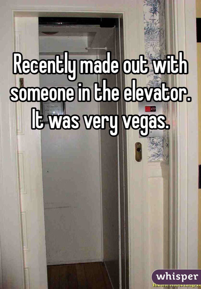 Recently made out with someone in the elevator. It was very vegas.