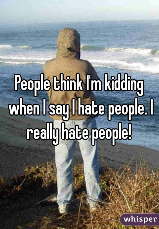 People think I'm kidding when I say I hate people. I really hate people!