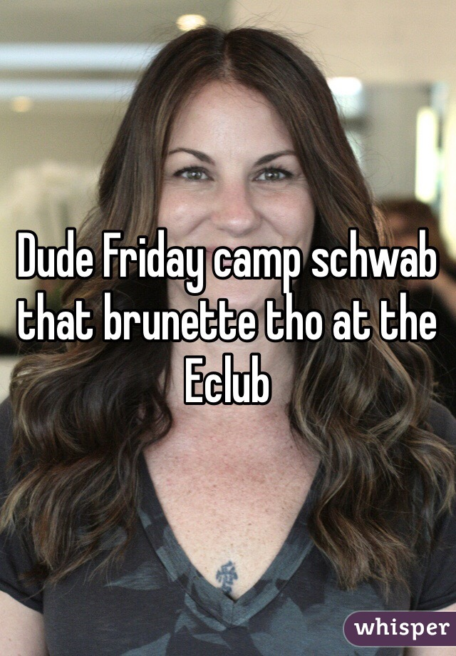 Dude Friday camp schwab that brunette tho at the Eclub