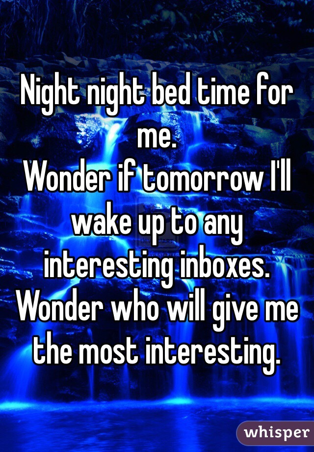 Night night bed time for me.  Wonder if tomorrow I'll wake up to any interesting inboxes.  Wonder who will give me the most interesting.