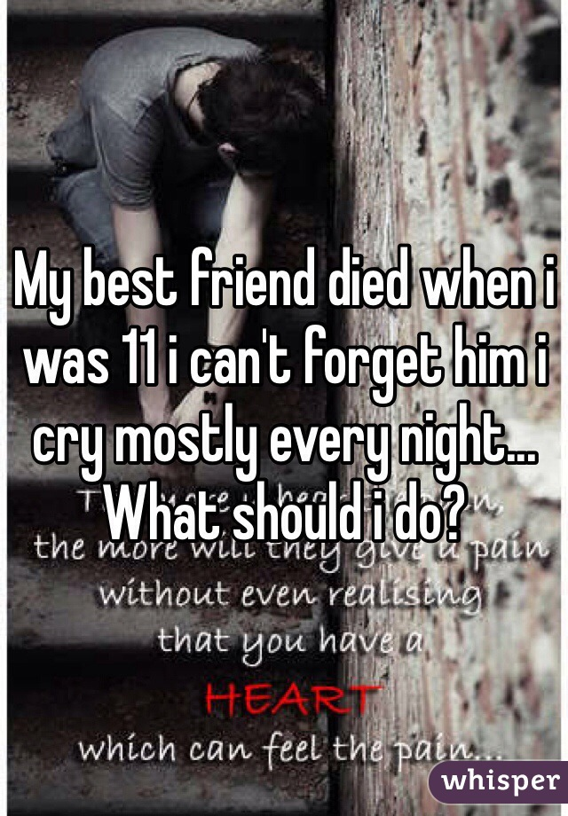 My best friend died when i was 11 i can't forget him i cry mostly every night... What should i do?