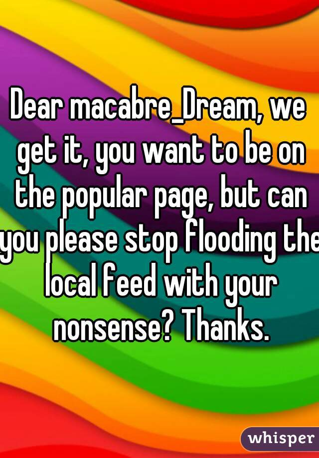 Dear macabre_Dream, we get it, you want to be on the popular page, but can you please stop flooding the local feed with your nonsense? Thanks.