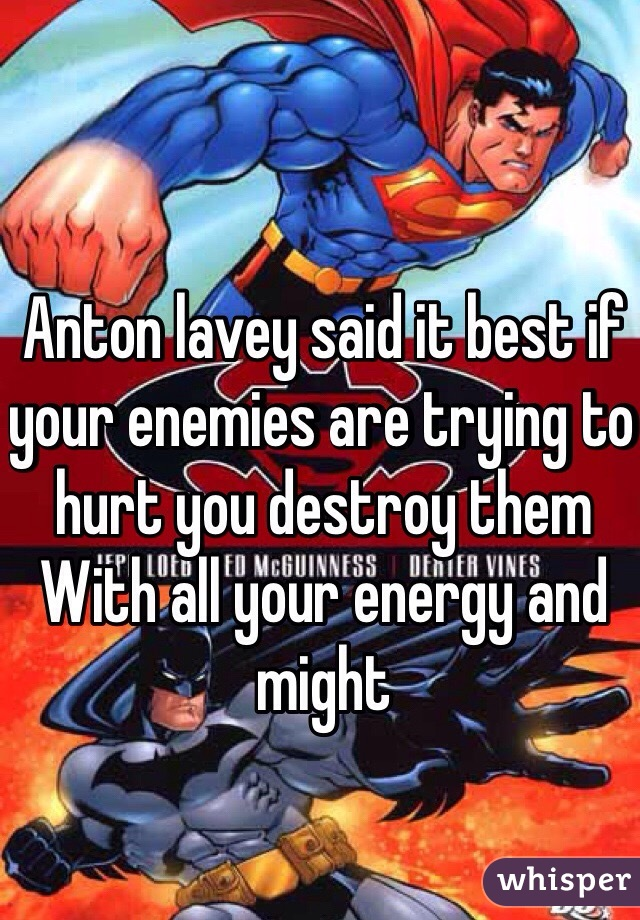 Anton lavey said it best if your enemies are trying to hurt you destroy them With all your energy and might