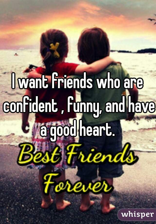 I want friends who are confident , funny, and have a good heart.