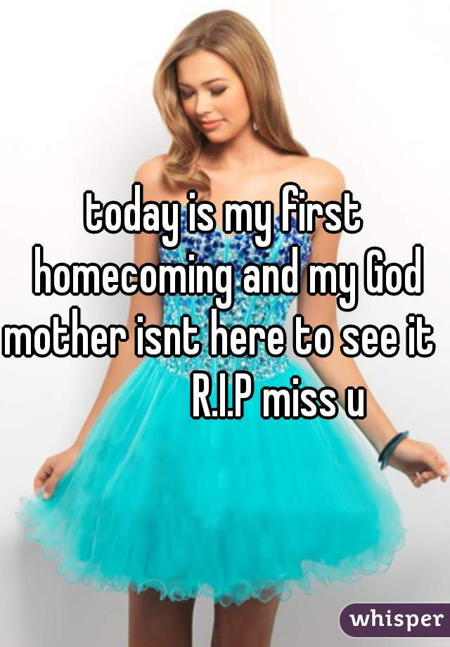 today is my first homecoming and my God mother isnt here to see it               R.I.P miss u
