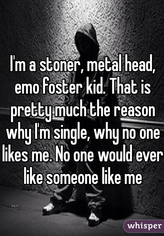 I'm a stoner, metal head, emo foster kid. That is pretty much the reason why I'm single, why no one likes me. No one would ever like someone like me