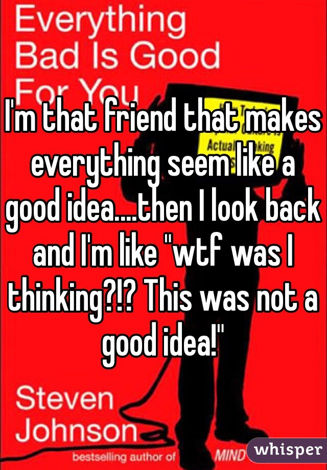 """I'm that friend that makes everything seem like a good idea....then I look back and I'm like """"wtf was I thinking?!? This was not a good idea!"""""""