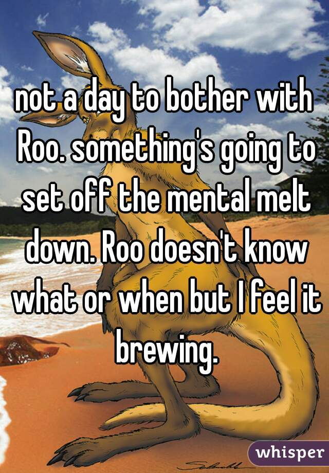 not a day to bother with Roo. something's going to set off the mental melt down. Roo doesn't know what or when but I feel it brewing.