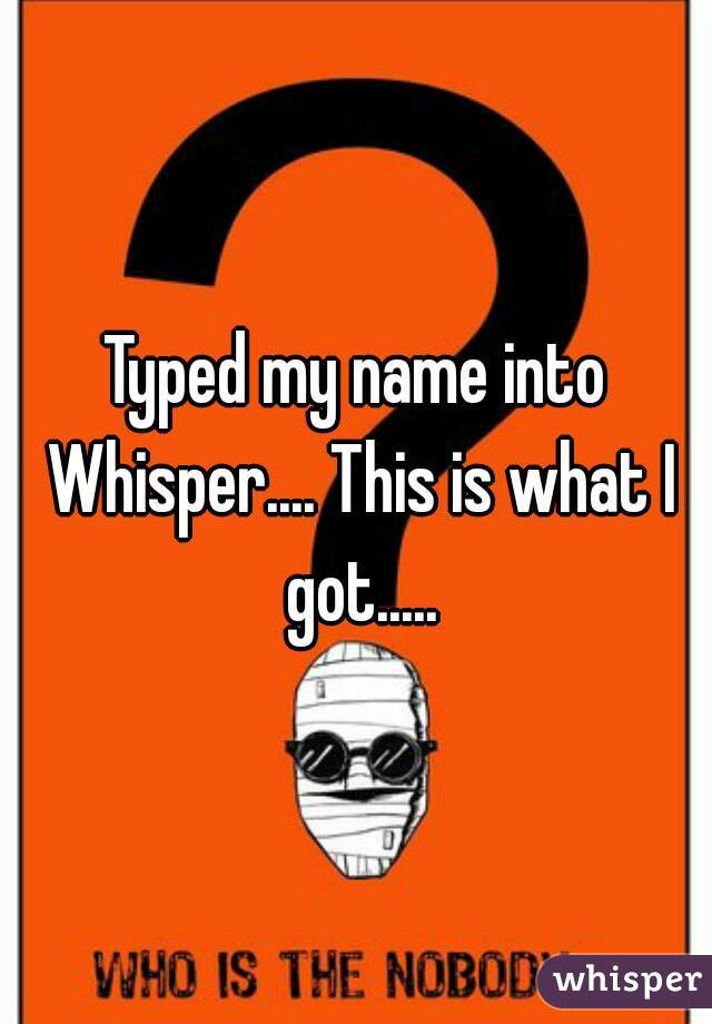 Typed my name into Whisper.... This is what I got.....