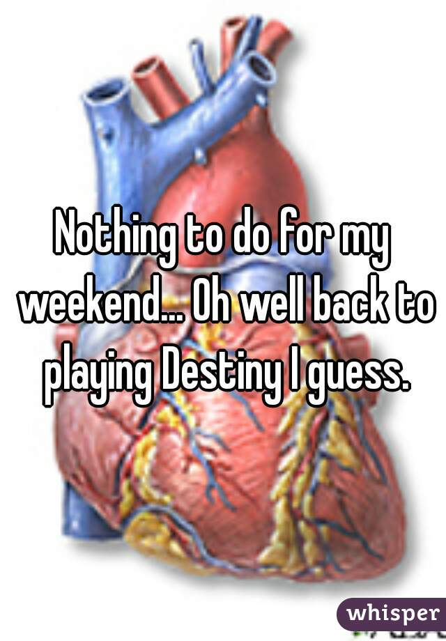 Nothing to do for my weekend... Oh well back to playing Destiny I guess.