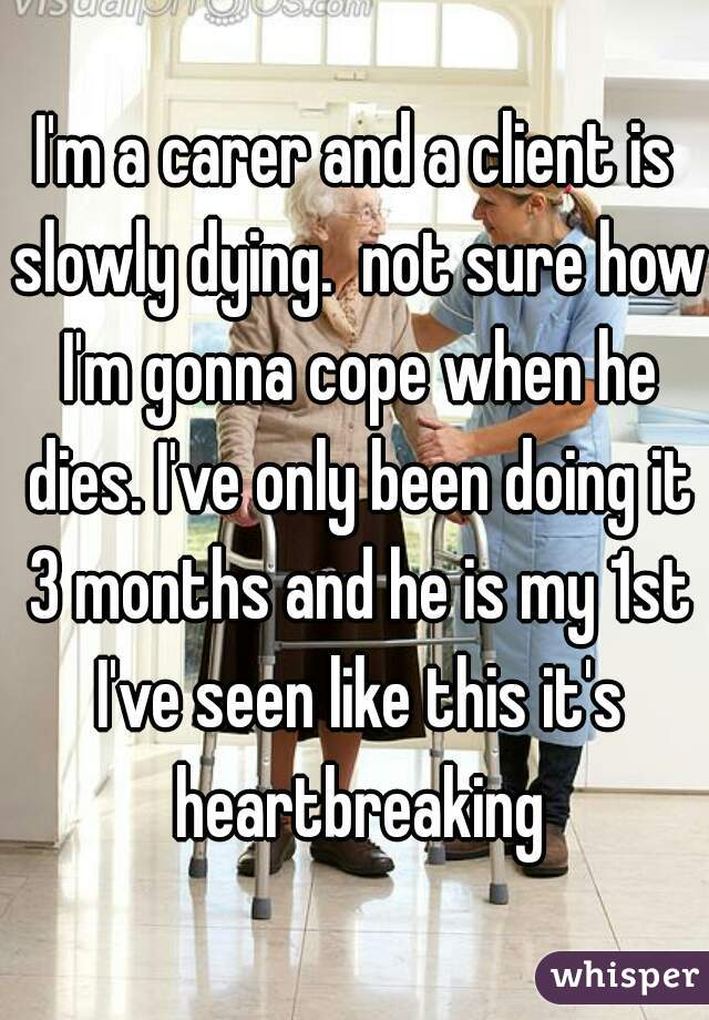 I'm a carer and a client is slowly dying.  not sure how I'm gonna cope when he dies. I've only been doing it 3 months and he is my 1st I've seen like this it's heartbreaking