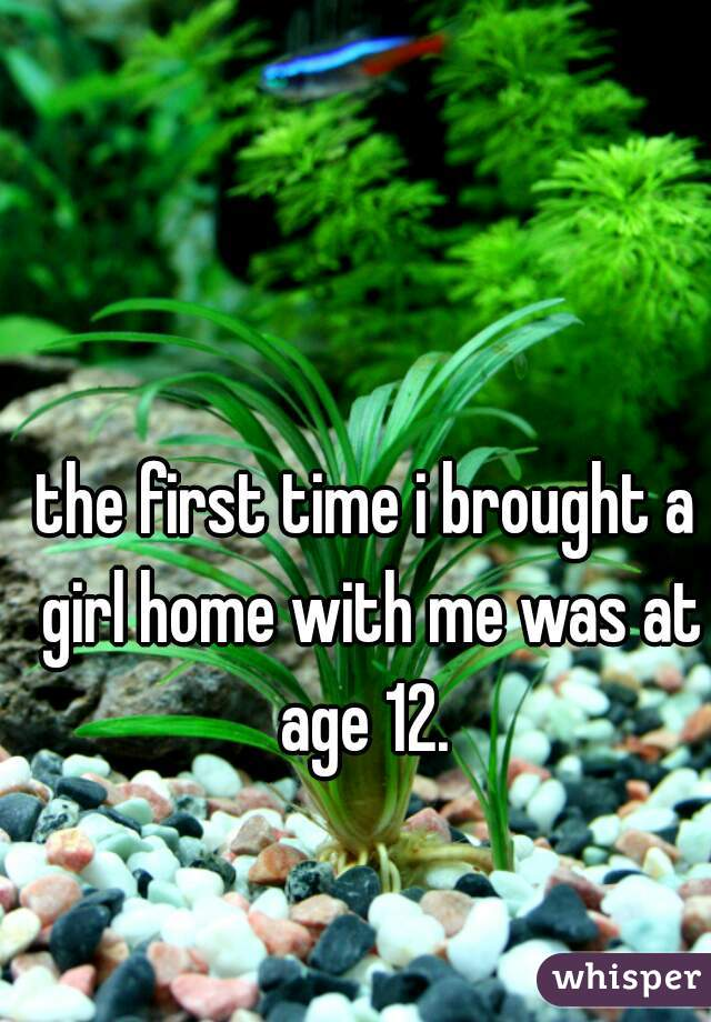 the first time i brought a girl home with me was at age 12.