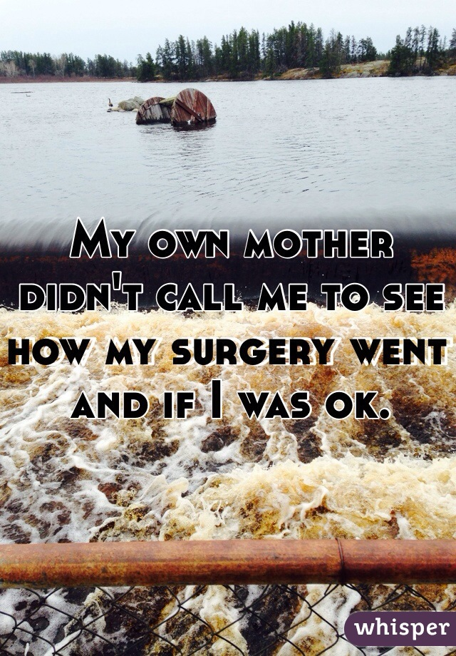 My own mother didn't call me to see how my surgery went and if I was ok.