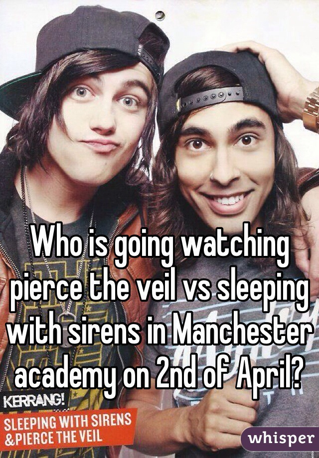 Who is going watching pierce the veil vs sleeping with sirens in Manchester academy on 2nd of April?