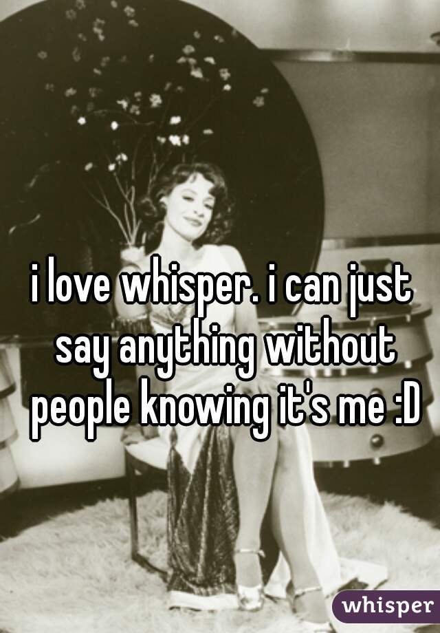 i love whisper. i can just say anything without people knowing it's me :D