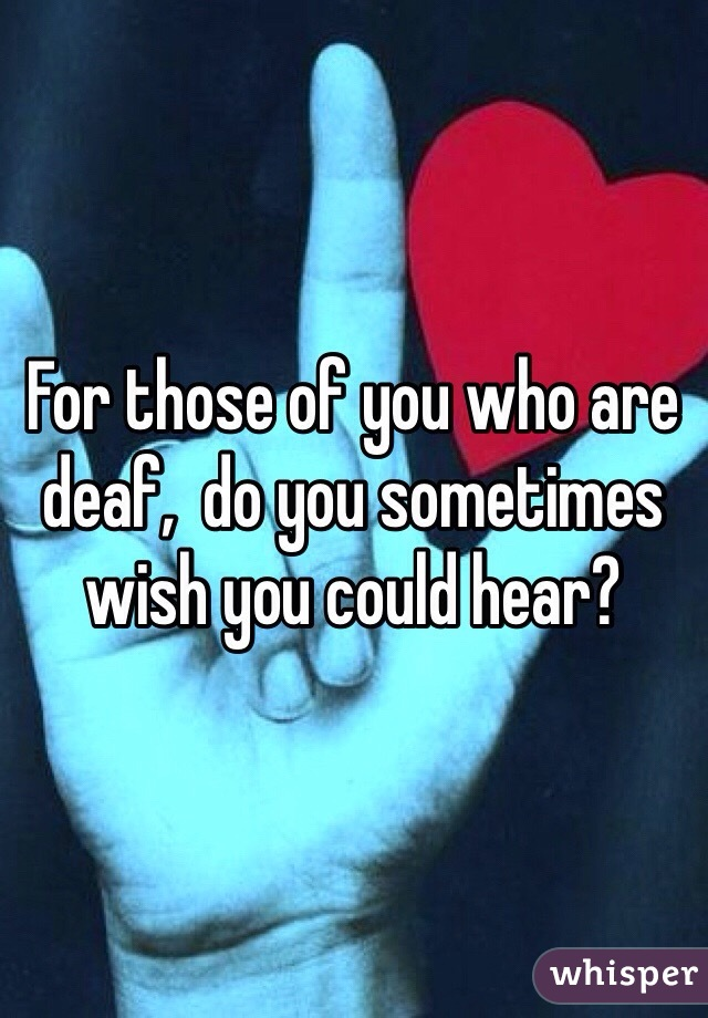 For those of you who are deaf,  do you sometimes wish you could hear?