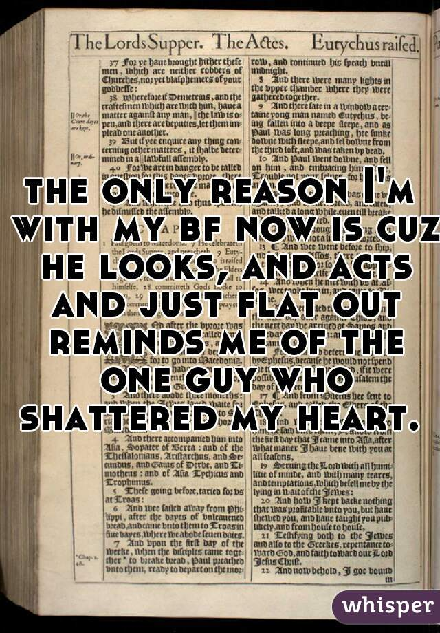 the only reason I'm with my bf now is cuz he looks, and acts and just flat out reminds me of the one guy who shattered my heart.