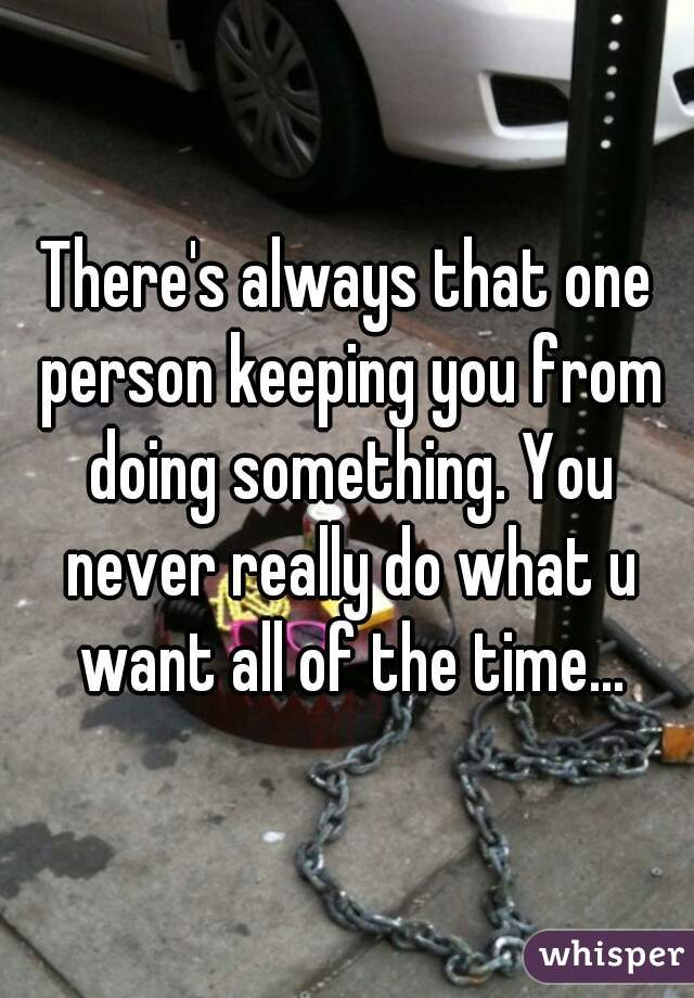 There's always that one person keeping you from doing something. You never really do what u want all of the time...