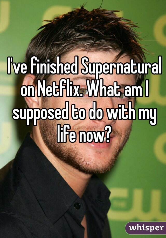 I've finished Supernatural on Netflix. What am I supposed to do with my life now?