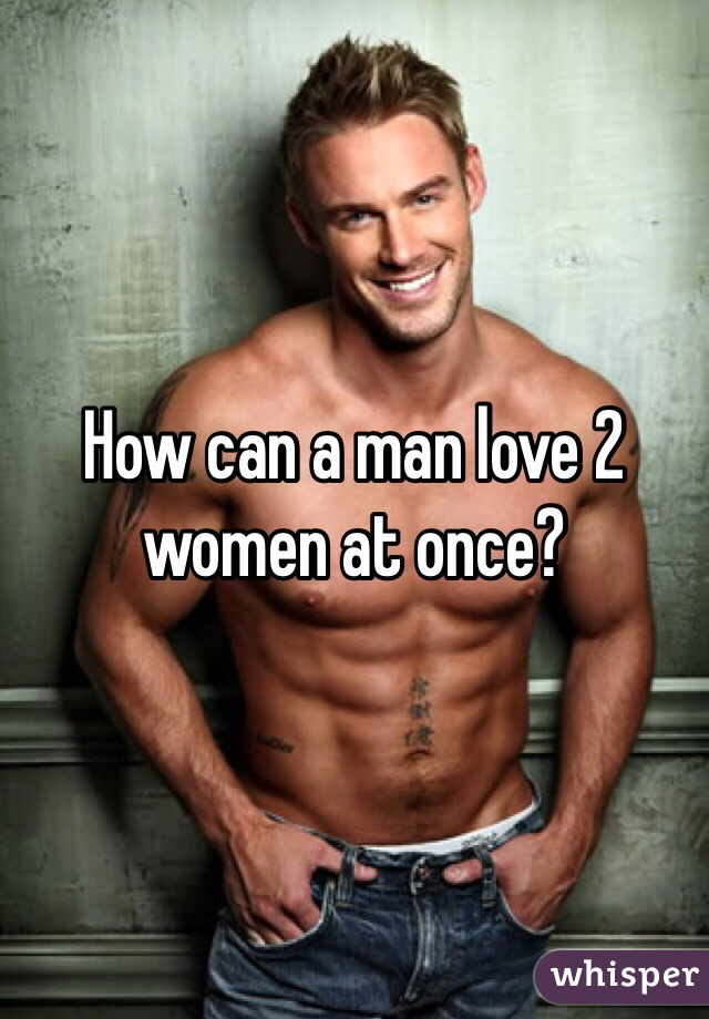 How can a man love 2 women at once?