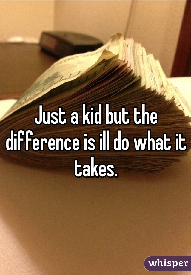Just a kid but the difference is ill do what it takes.