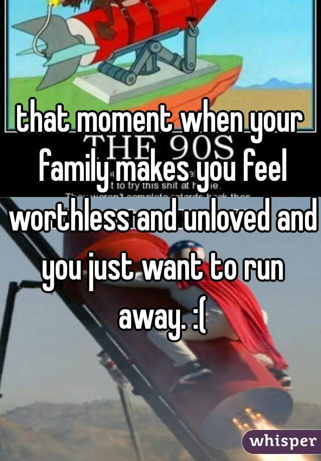that moment when your family makes you feel worthless and unloved and you just want to run away. :(