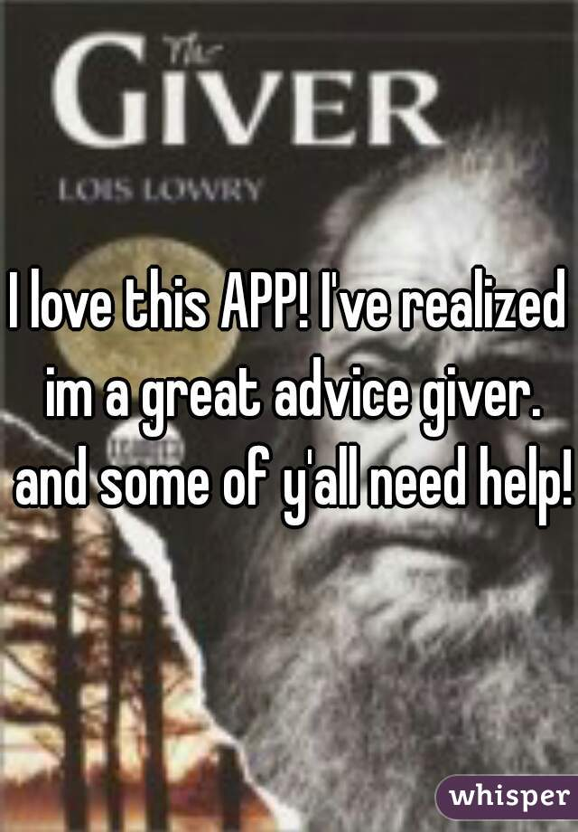 I love this APP! I've realized im a great advice giver. and some of y'all need help!