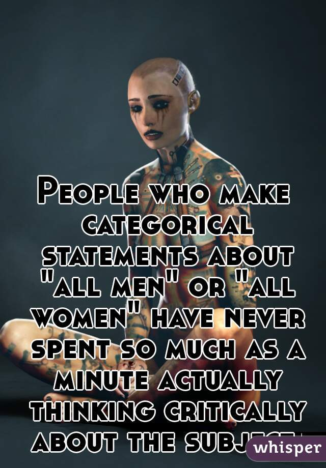 """People who make categorical statements about """"all men"""" or """"all women"""" have never spent so much as a minute actually thinking critically about the subject."""