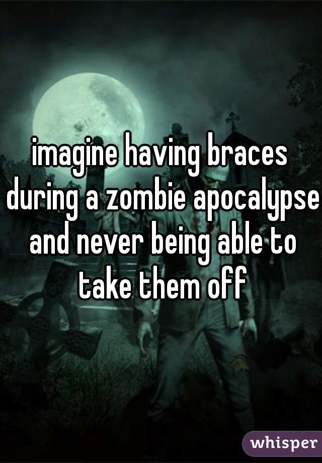 imagine having braces during a zombie apocalypse and never being able to take them off