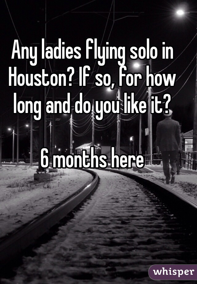 Any ladies flying solo in Houston? If so, for how long and do you like it?  6 months here