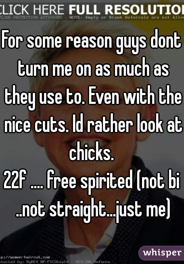For some reason guys dont turn me on as much as they use to. Even with the nice cuts. Id rather look at chicks.  22f .... free spirited (not bi ..not straight...just me)