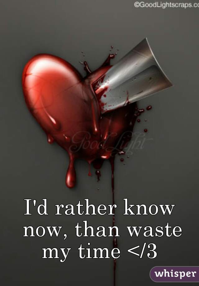 I'd rather know now, than waste my time </3