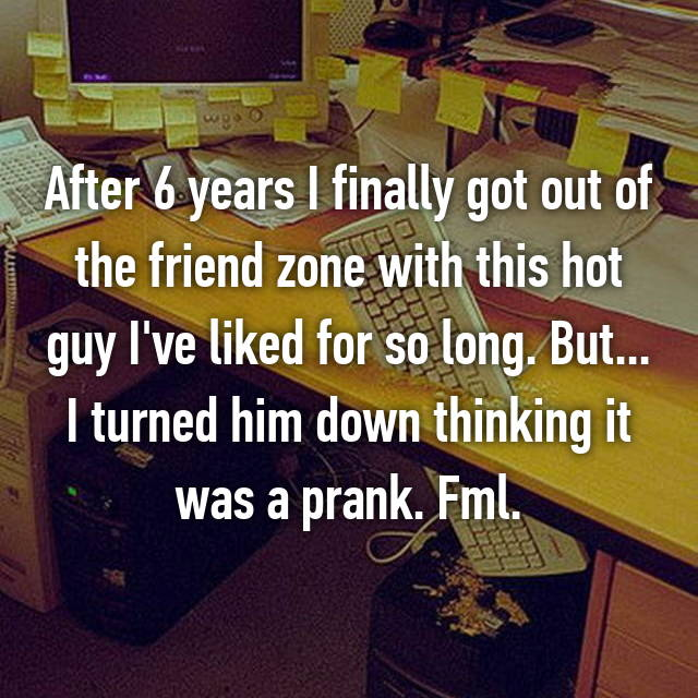 After 6 years I finally got out of the friend zone with this hot guy I've liked for so long. But... I turned him down thinking it was a prank. Fml.