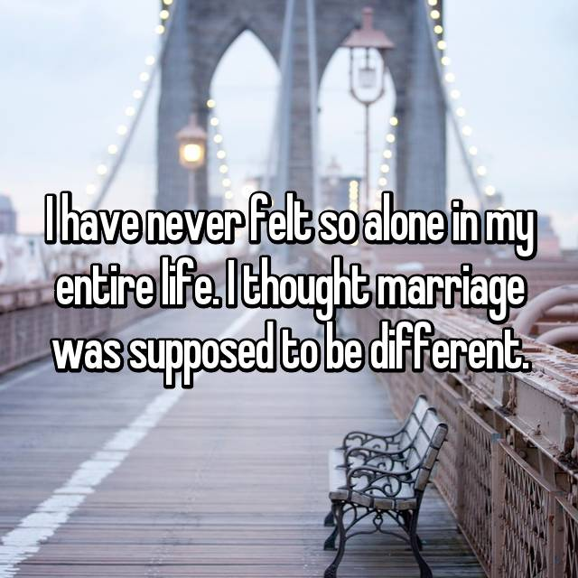 I have never felt so alone in my entire life. I thought marriage was supposed to be different.