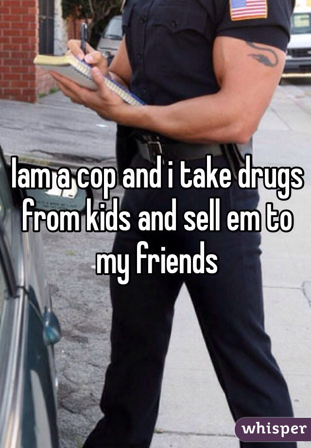 Iam a cop and i take drugs from kids and sell em to my friends