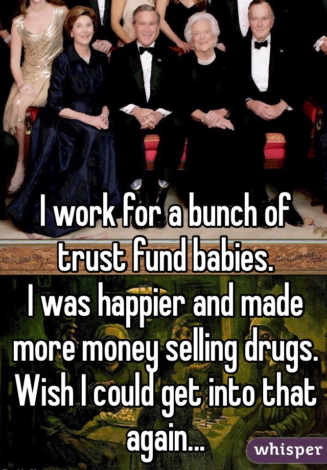 I work for a bunch of trust fund babies.  I was happier and made more money selling drugs.  Wish I could get into that again...