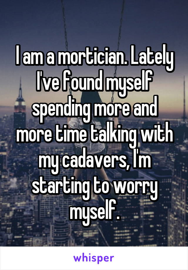 I am a mortician. Lately I've found myself spending more and more time talking with my cadavers, I'm starting to worry myself.
