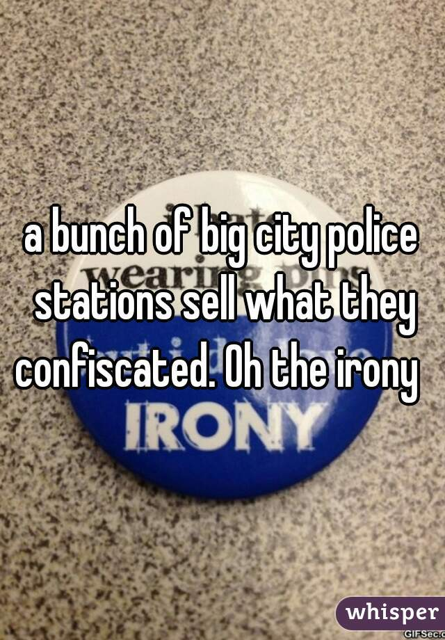 a bunch of big city police stations sell what they confiscated. Oh the irony
