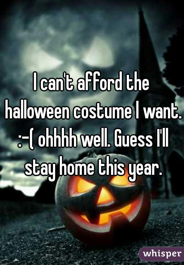 I can't afford the halloween costume I want. :-( ohhhh well. Guess I'll stay home this year.