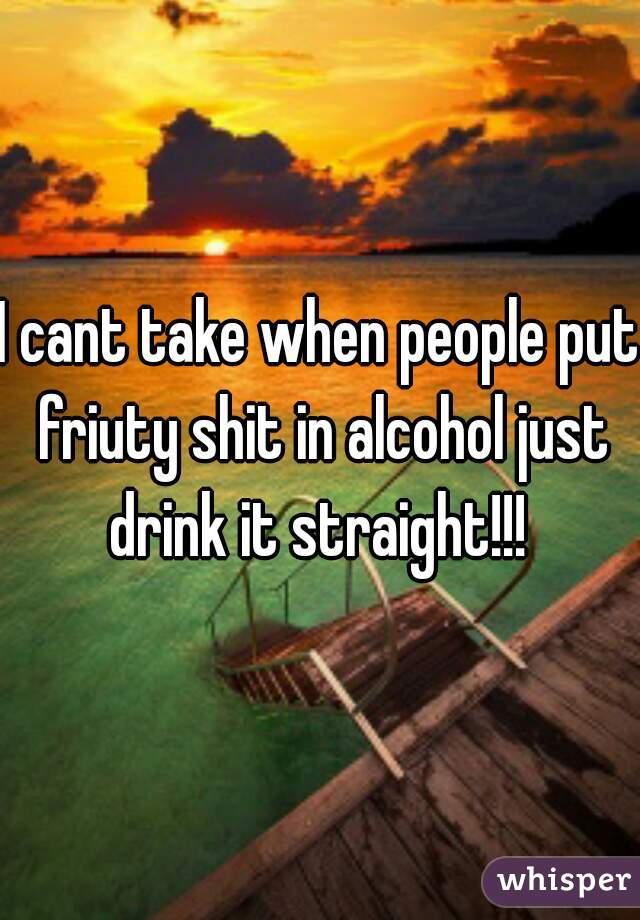 I cant take when people put friuty shit in alcohol just drink it straight!!!